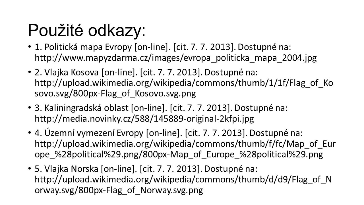 Použité odkazy: 1. Politická mapa Evropy [on-line]. [cit. 7. 7. 2013]. Dostupné na: http://www.mapyzdarma.cz/images/evropa_politicka_mapa_2004.jpg.